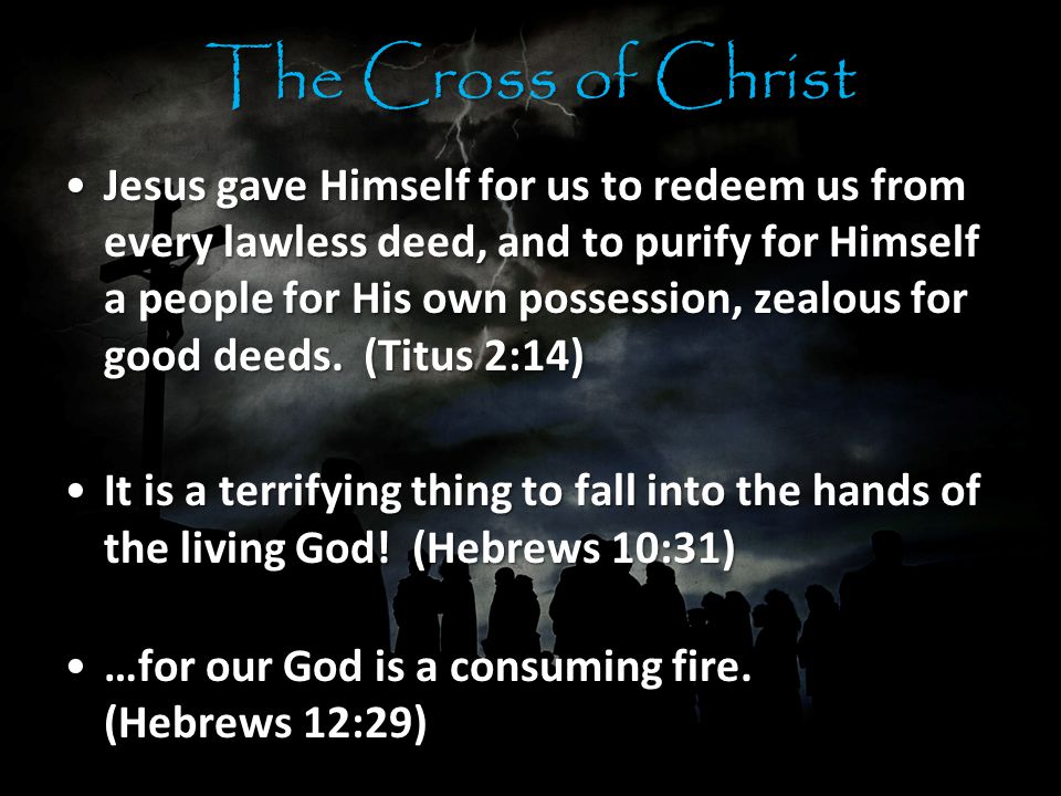 The Cross of Christ Jesus gave Himself for us to redeem us from every lawless deed, and to purify for Himself a people for His own possession, zealous for good deeds.
