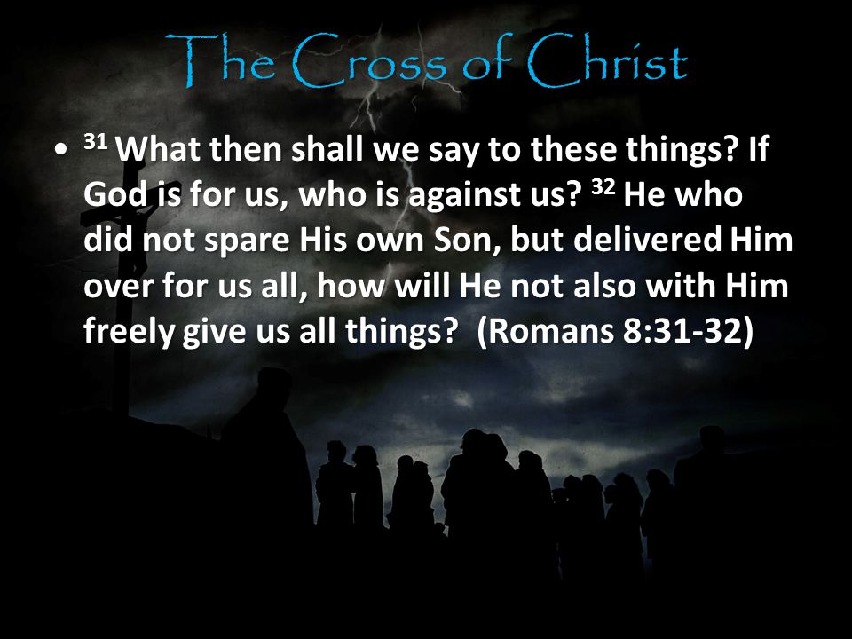 The Cross of Christ 31 What then shall we say to these things.