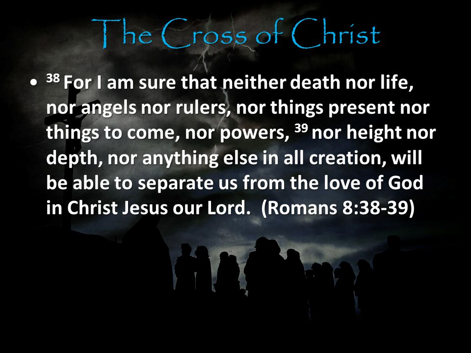 The Cross of Christ 38 For I am sure that neither death nor life, nor angels nor rulers, nor things present nor things to come, nor powers, 39 nor height nor depth, nor anything else in all creation, will be able to separate us from the love of God in Christ Jesus our Lord.