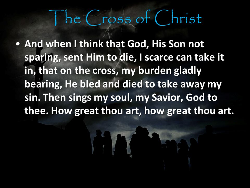 The Cross of Christ And when I think that God, His Son not sparing, sent Him to die, I scarce can take it in, that on the cross, my burden gladly bearing, He bled and died to take away my sin.