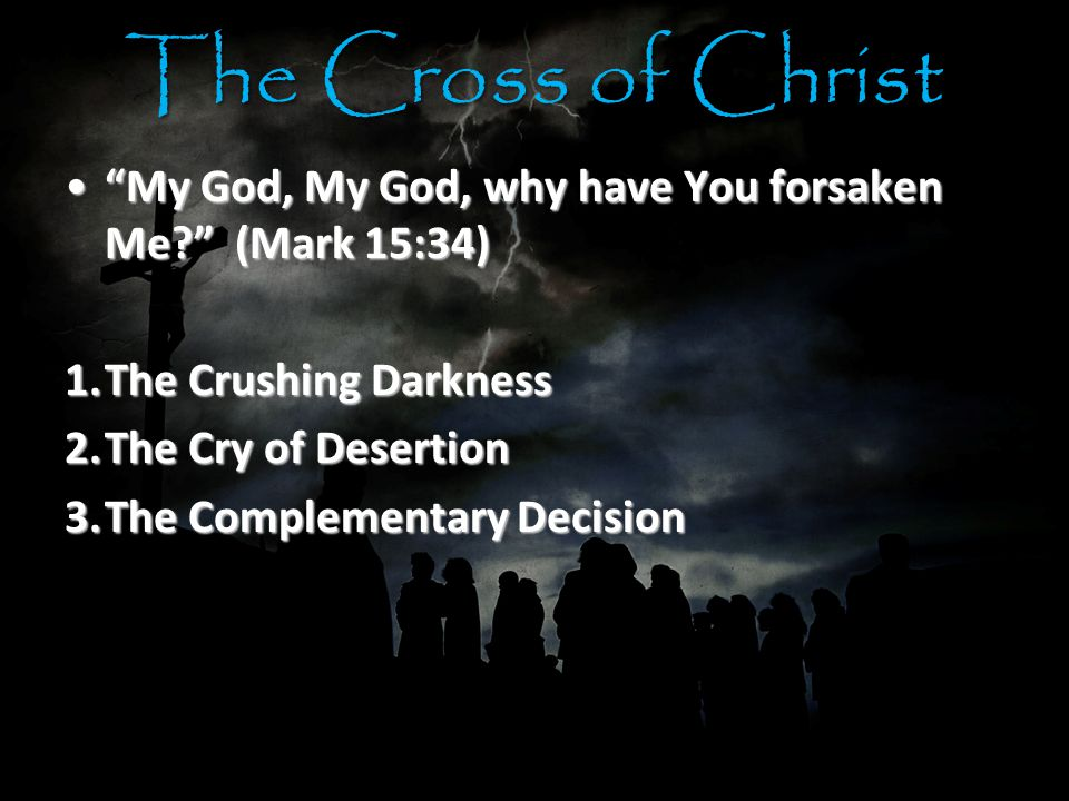 The Cross of Christ My God, My God, why have You forsaken Me (Mark 15:34) My God, My God, why have You forsaken Me (Mark 15:34) 1.The Crushing Darkness 2.The Cry of Desertion 3.The Complementary Decision