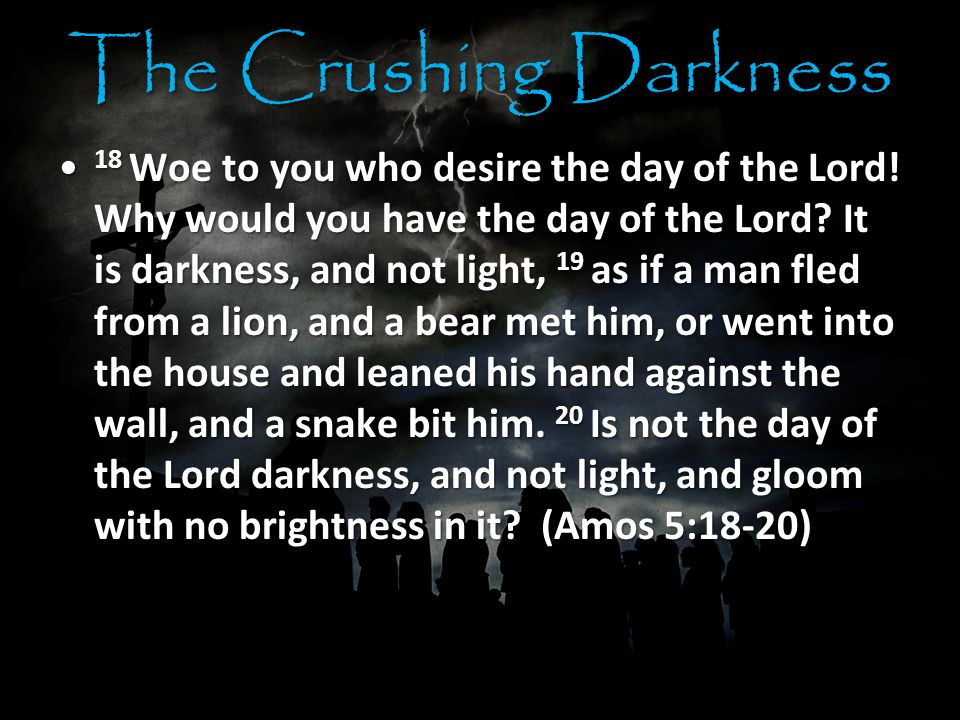 The Crushing Darkness 18 Woe to you who desire the day of the Lord.