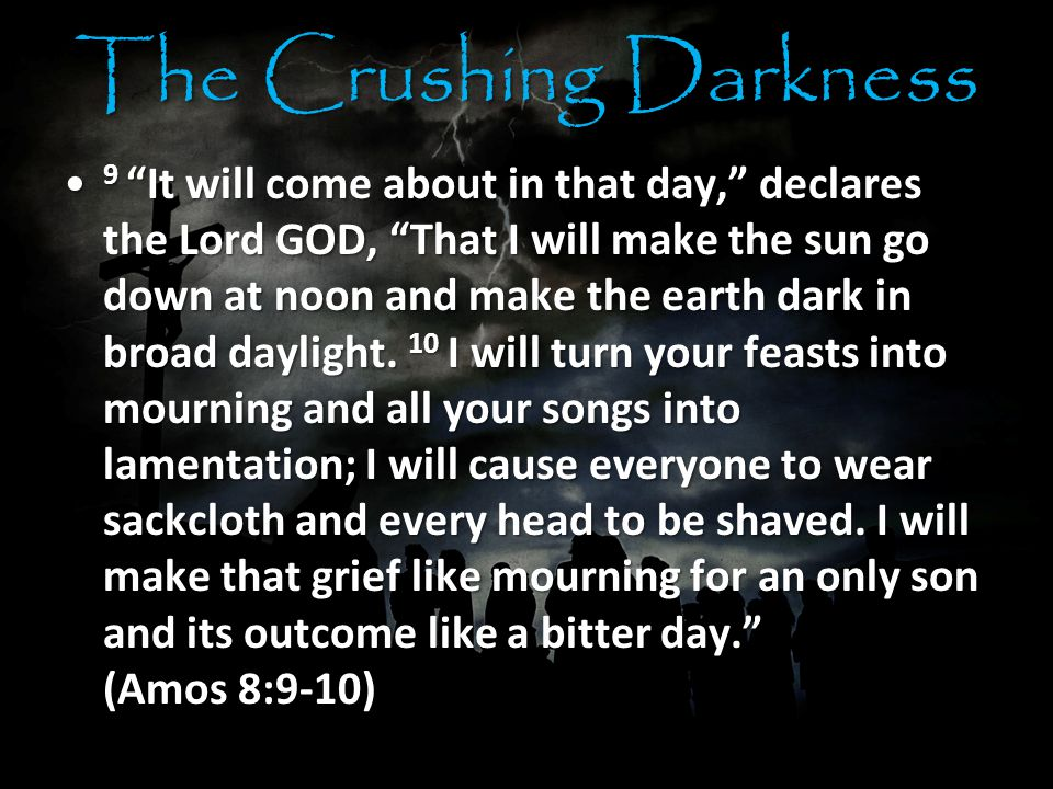 The Crushing Darkness 9 It will come about in that day, declares the Lord GOD, That I will make the sun go down at noon and make the earth dark in broad daylight.