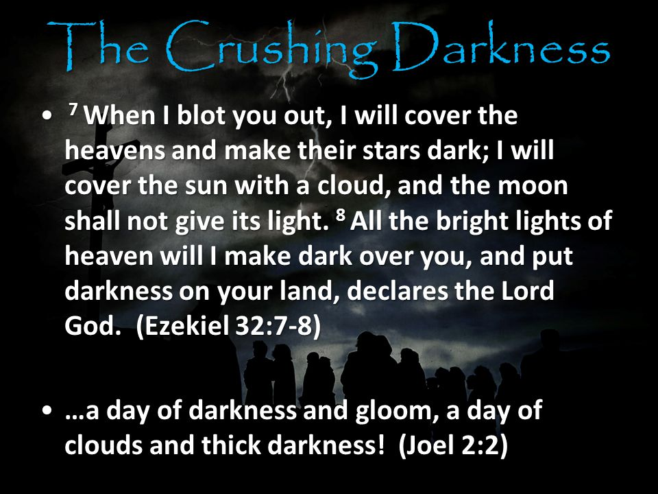 The Crushing Darkness 7 When I blot you out, I will cover the heavens and make their stars dark; I will cover the sun with a cloud, and the moon shall not give its light.