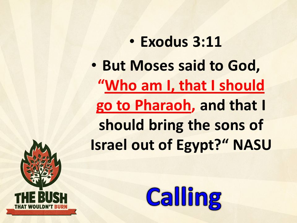Exodus 3:11 But Moses said to God, Who am I, that I should go to Pharaoh, and that I should bring the sons of Israel out of Egypt NASU