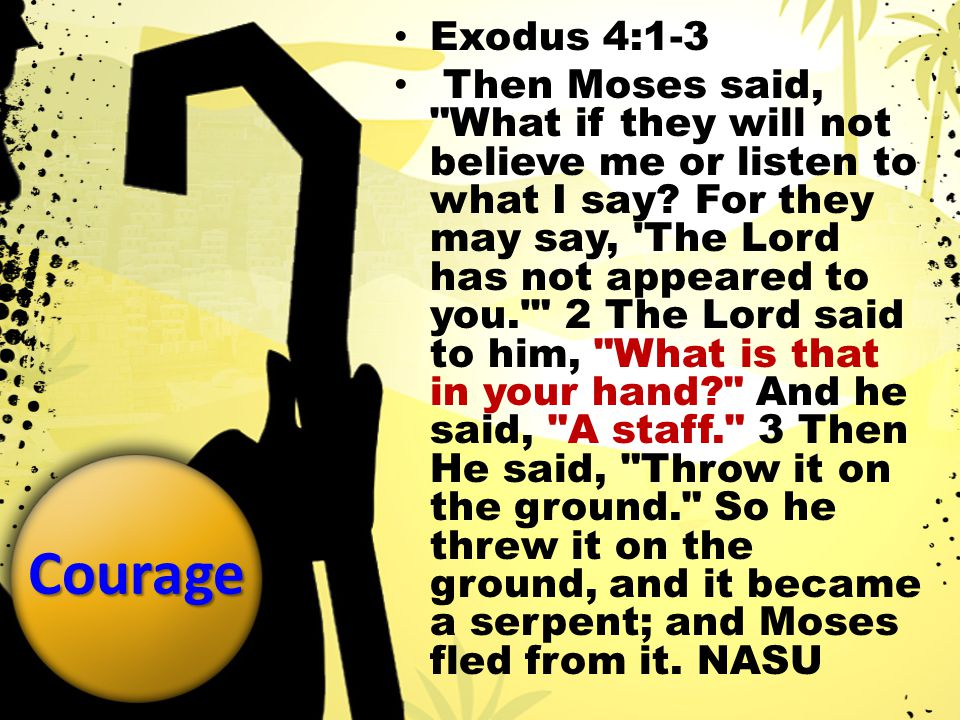 Courage Exodus 4:1-3 Then Moses said, What if they will not believe me or listen to what I say.