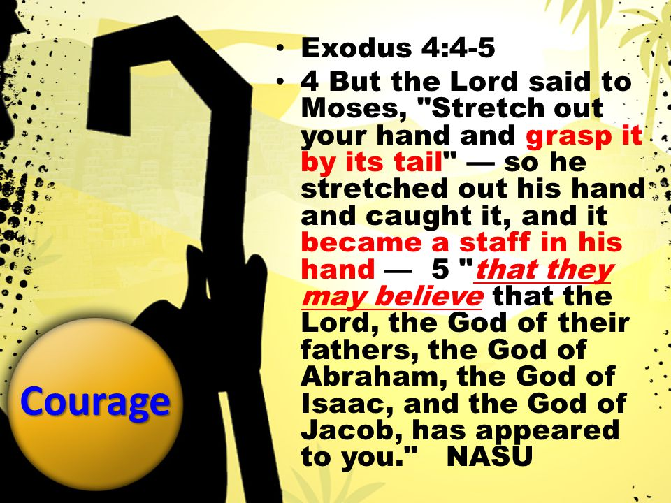 Courage Exodus 4:4-5 4 But the Lord said to Moses, Stretch out your hand and grasp it by its tail — so he stretched out his hand and caught it, and it became a staff in his hand — 5 that they may believe that the Lord, the God of their fathers, the God of Abraham, the God of Isaac, and the God of Jacob, has appeared to you. NASU