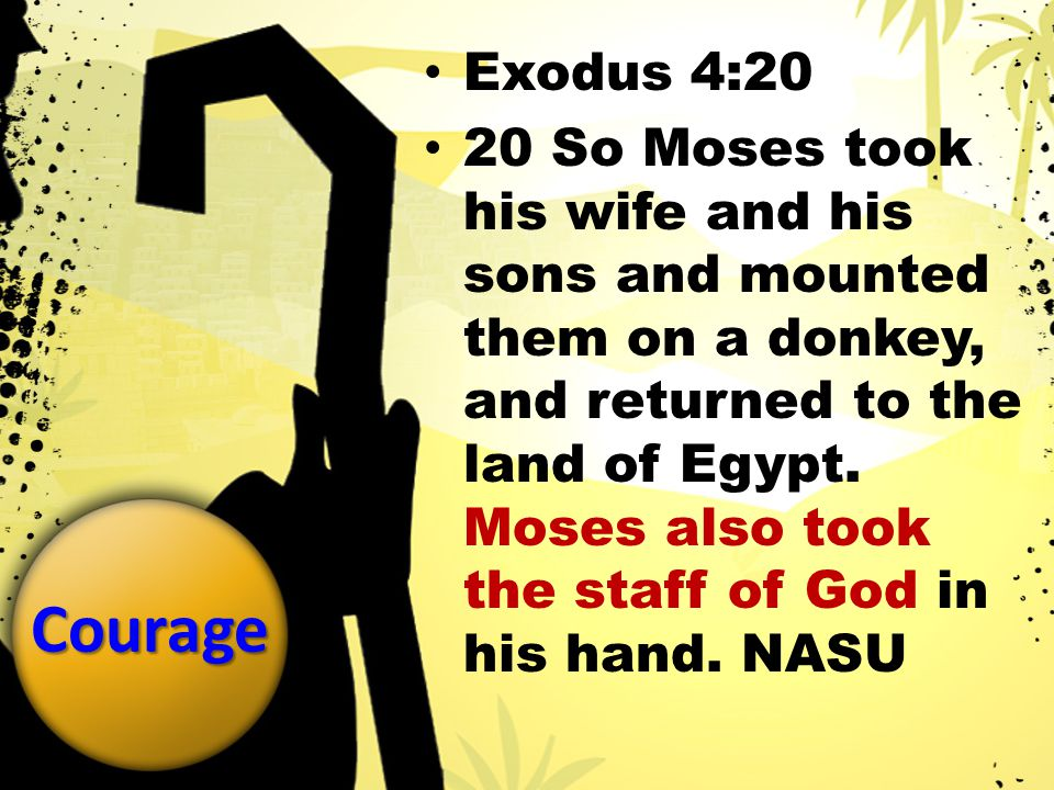 Courage Exodus 4:20 20 So Moses took his wife and his sons and mounted them on a donkey, and returned to the land of Egypt.