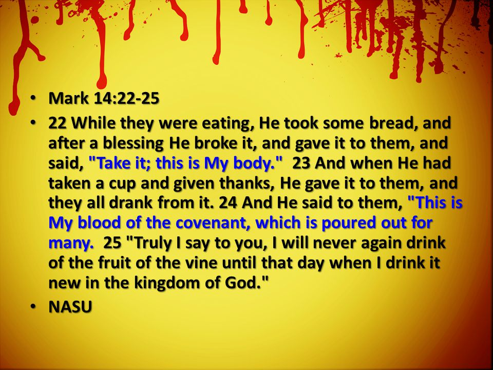 Mark 14:22-25 Mark 14:22-25 22 While they were eating, He took some bread, and after a blessing He broke it, and gave it to them, and said, Take it; this is My body. 23 And when He had taken a cup and given thanks, He gave it to them, and they all drank from it.