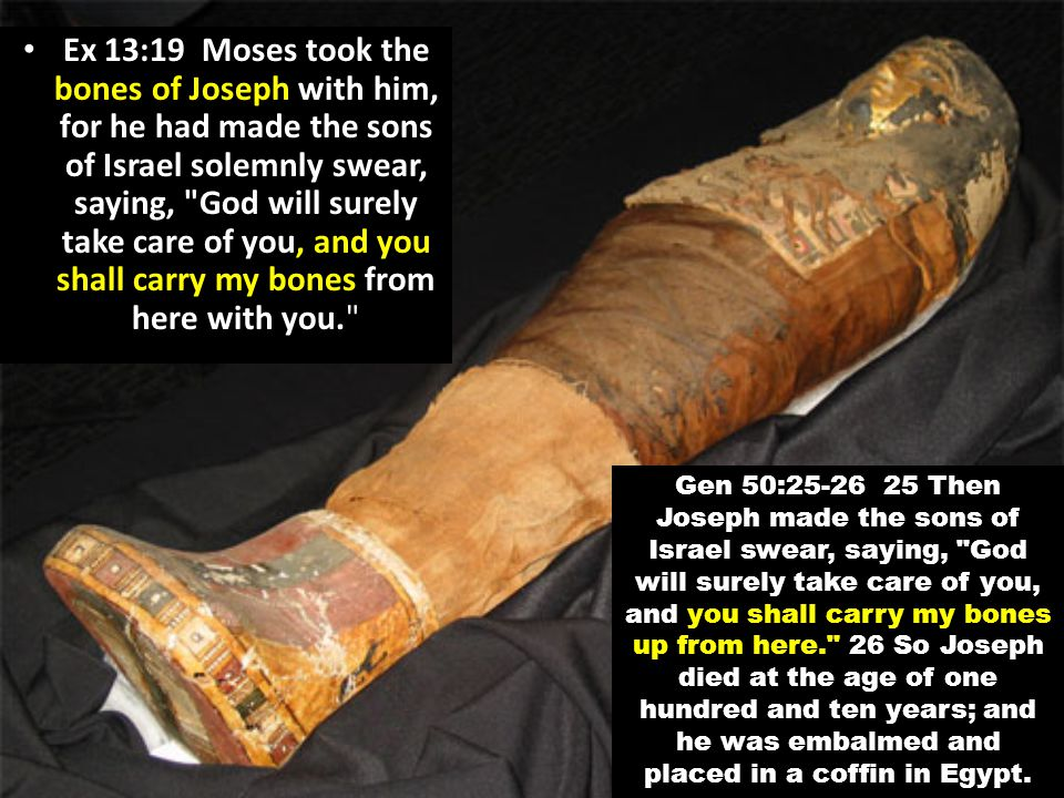 Ex 13:19 Moses took the bones of Joseph with him, for he had made the sons of Israel solemnly swear, saying, God will surely take care of you, and you shall carry my bones from here with you.