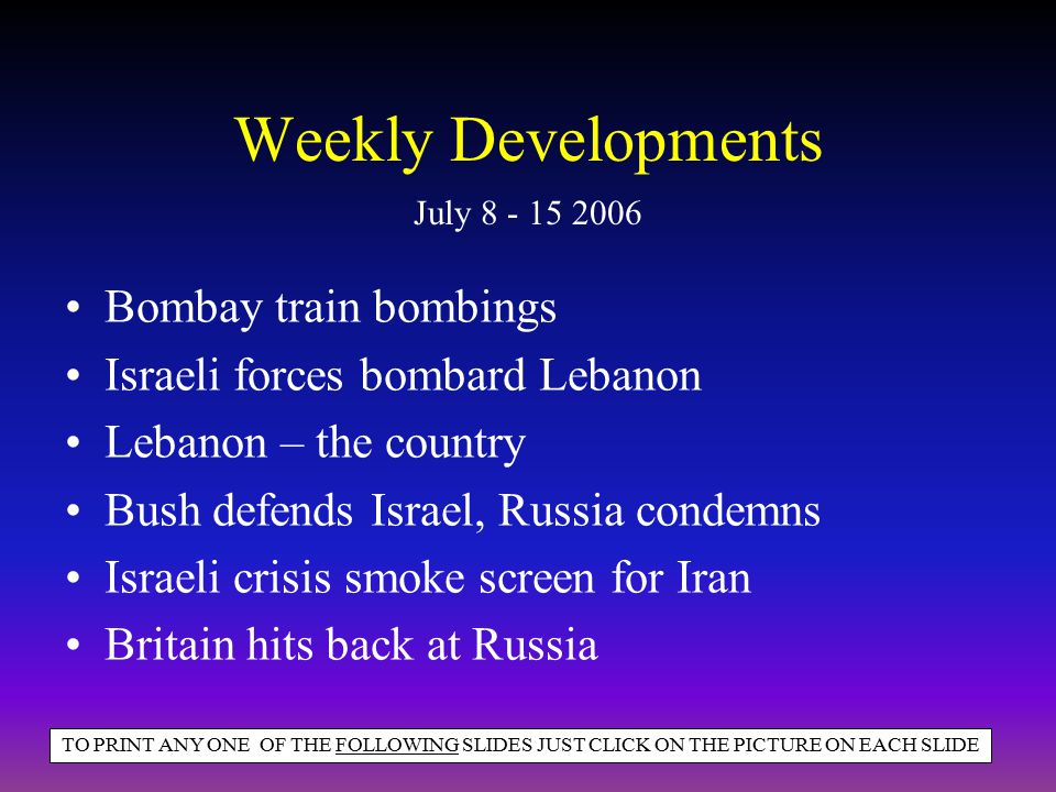 Weekly Developments Bombay train bombings Israeli forces bombard Lebanon Lebanon – the country Bush defends Israel, Russia condemns Israeli crisis smo