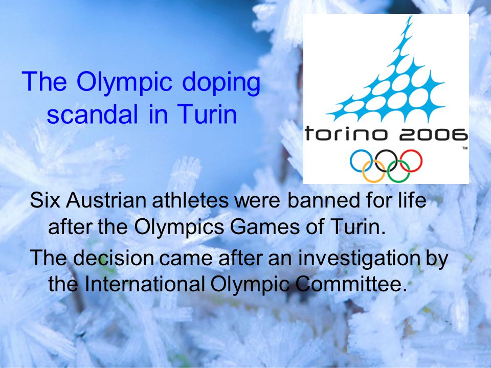 The Olympic doping scandal in Turin Six Austrian athletes were banned for life after the Olympics Games of Turin.