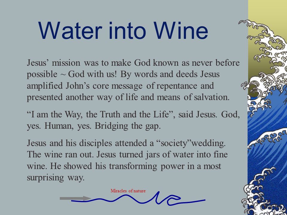 Water into Wine Jesus' mission was to make God known as never before possible ~ God with us.