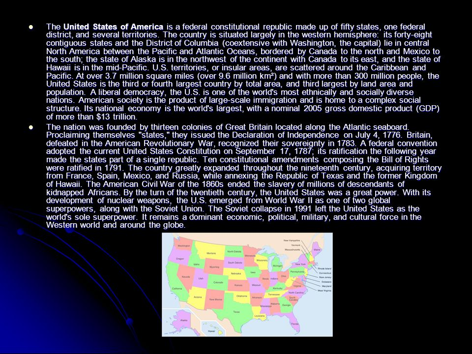 The United States of America is a federal constitutional republic made up of fifty states, one federal district, and several territories. The country