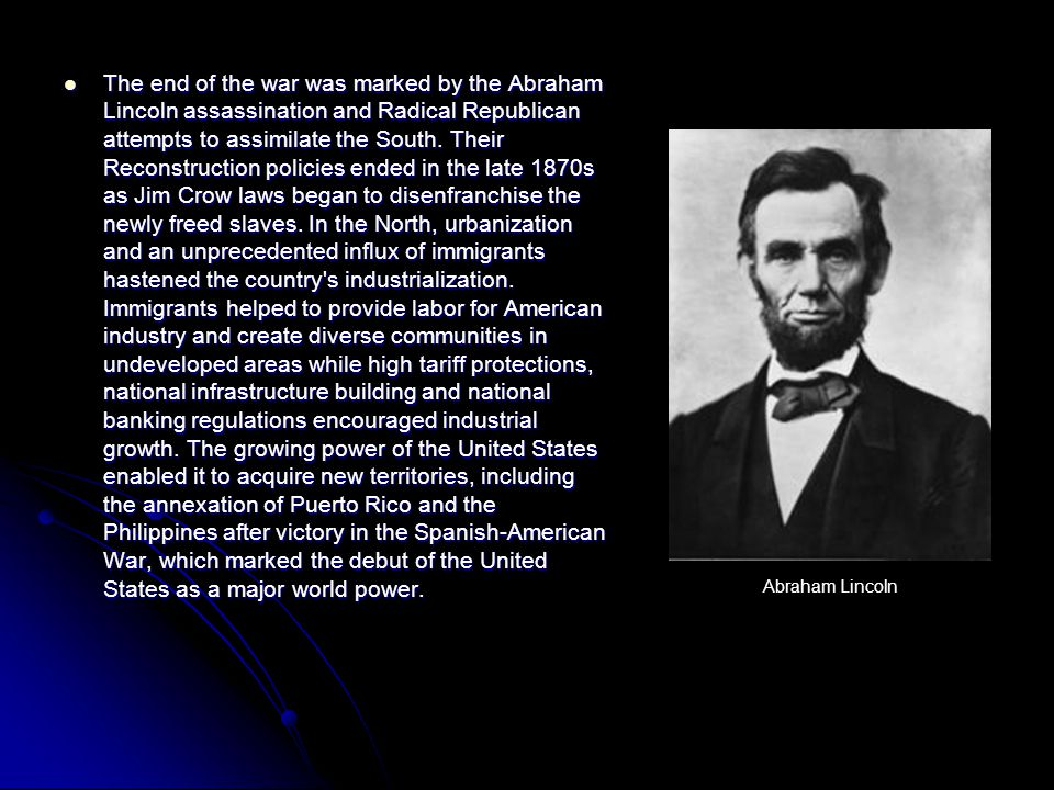 The end of the war was marked by the Abraham Lincoln assassination and Radical Republican attempts to assimilate the South.