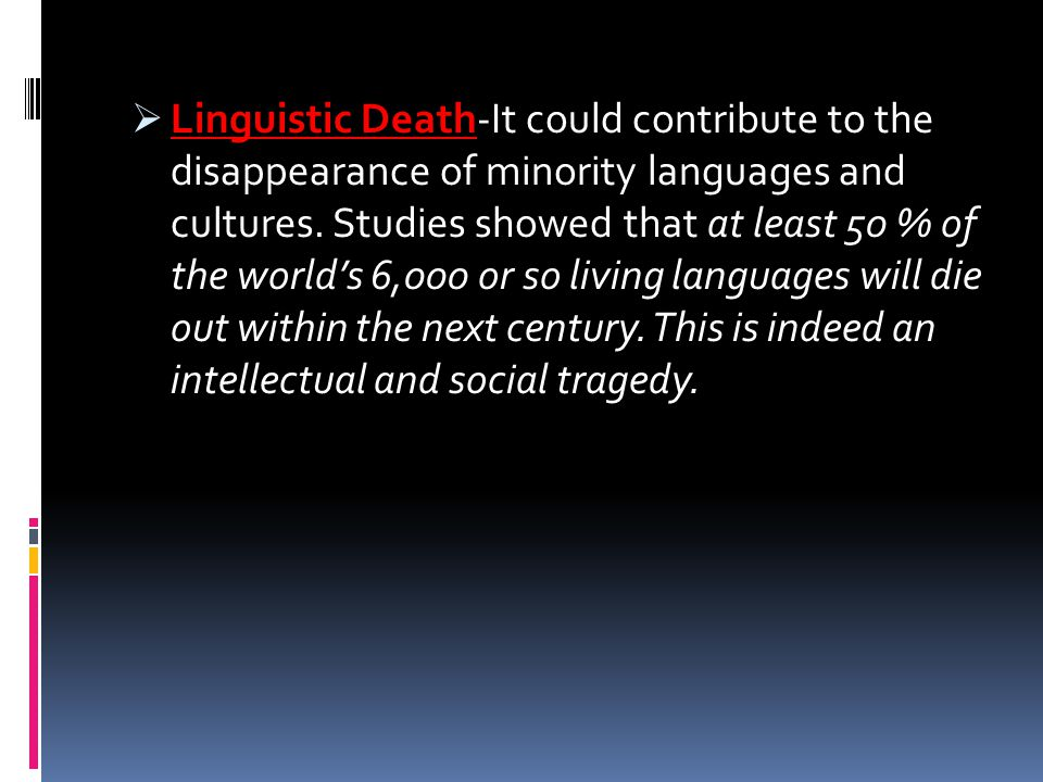  Linguistic Death-It could contribute to the disappearance of minority languages and cultures. Studies showed that at least 50 % of the world's 6,000