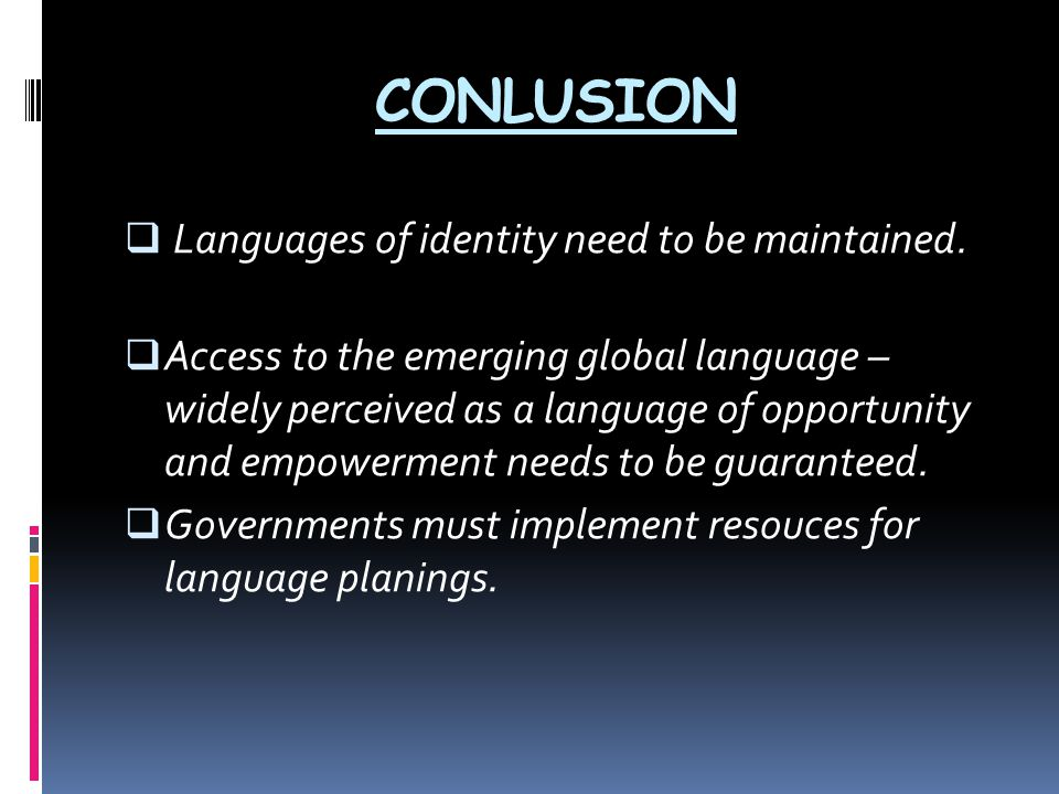CONLUSION  Languages of identity need to be maintained.  Access to the emerging global language – widely perceived as a language of opportunity and