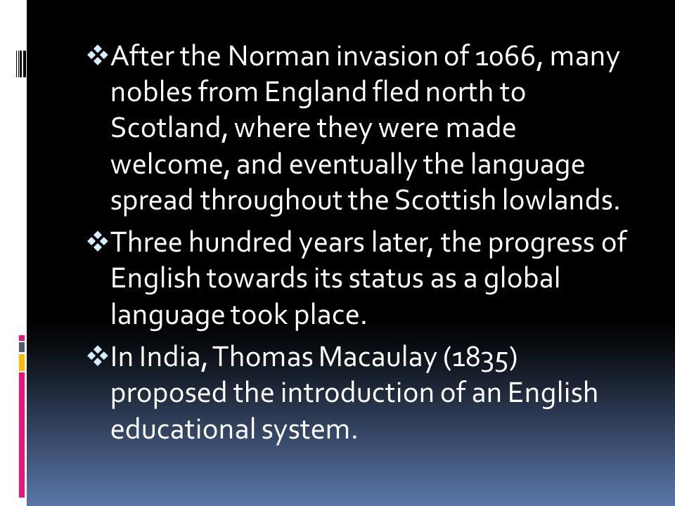  After the Norman invasion of 1066, many nobles from England fled north to Scotland, where they were made welcome, and eventually the language spread