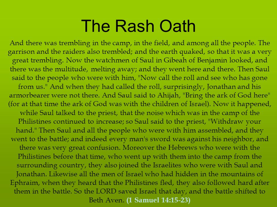 The Rash Oath And the men of Israel were distressed that day, for Saul had placed the people under oath, saying, Cursed is the man who eats any food until evening, before I have taken vengeance on my enemies. So none of the people tasted food.