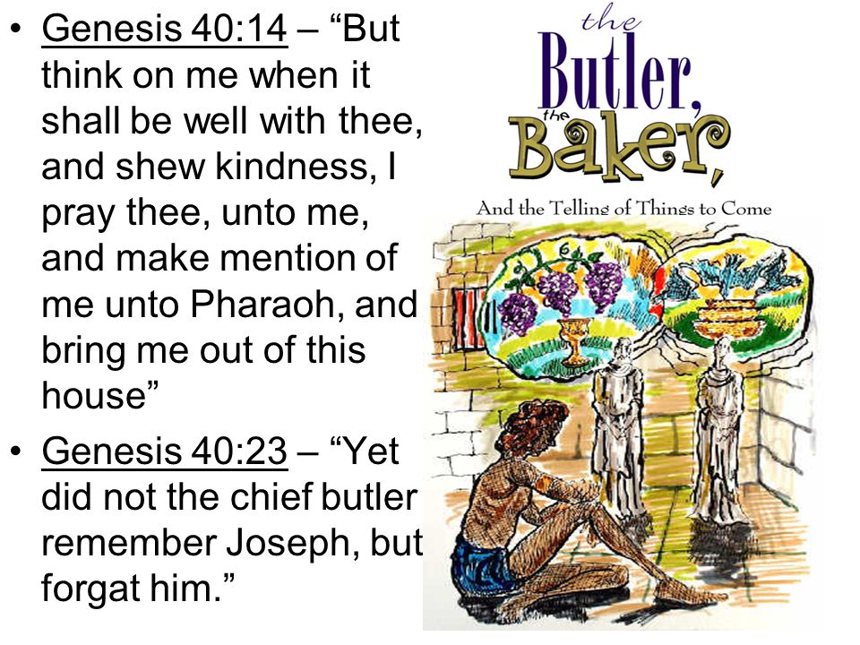 Joseph dreams and butler forgets…then remembers Genesis 40:14 – But think on me when it shall be well with thee, and shew kindness, I pray thee, unto me, and make mention of me unto Pharaoh, and bring me out of this house Genesis 40:23 – Yet did not the chief butler remember Joseph, but forgat him.