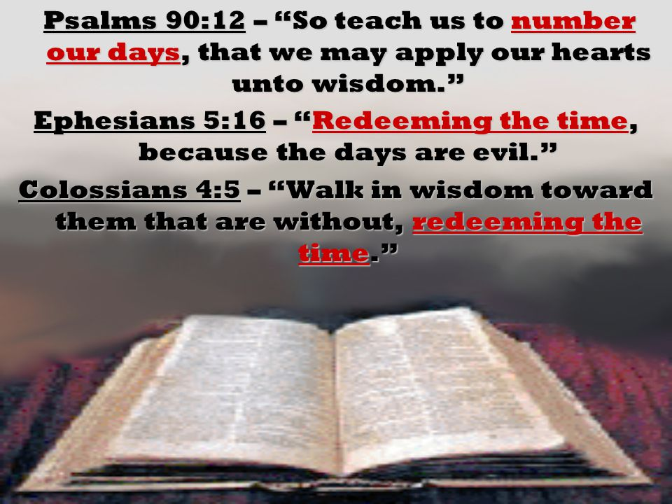 Psalms 90:12 – So teach us to number our days, that we may apply our hearts unto wisdom. Ephesians 5:16 – Redeeming the time, because the days are evil. Colossians 4:5 – Walk in wisdom toward them that are without, redeeming the time.