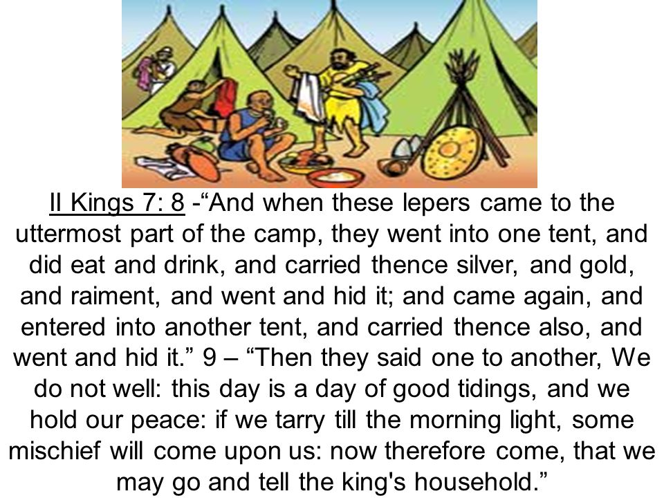Lepers in Kings II Kings 7: 8 - And when these lepers came to the uttermost part of the camp, they went into one tent, and did eat and drink, and carried thence silver, and gold, and raiment, and went and hid it; and came again, and entered into another tent, and carried thence also, and went and hid it. 9 – Then they said one to another, We do not well: this day is a day of good tidings, and we hold our peace: if we tarry till the morning light, some mischief will come upon us: now therefore come, that we may go and tell the king s household.