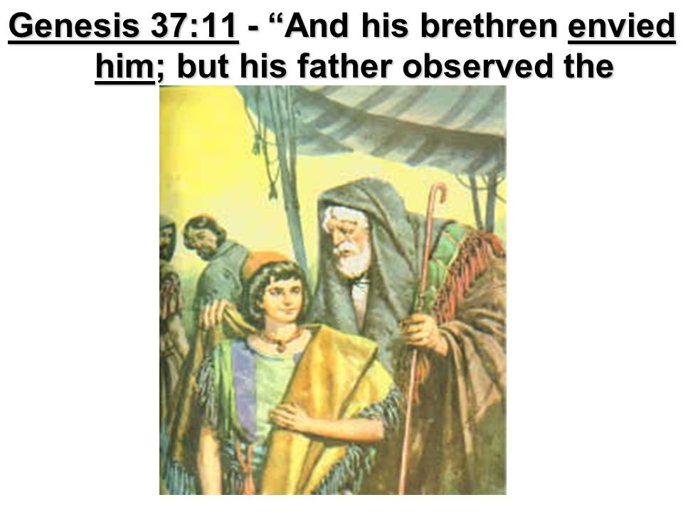 Genesis 37:24 – And they took him, and cast him into a pit: and the pit was empty, there was no water in it. Genesis 37:18 – And when they saw him afar off, even before he came near unto them, they conspired against him to slay him.