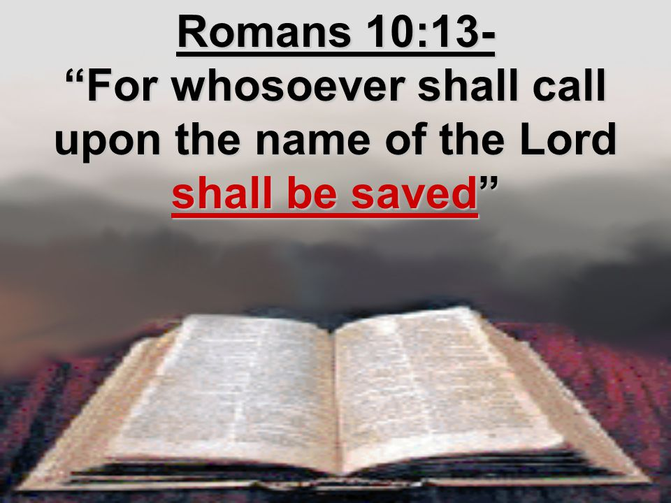 Romans 10:13- For whosoever shall call upon the name of the Lord shall be saved
