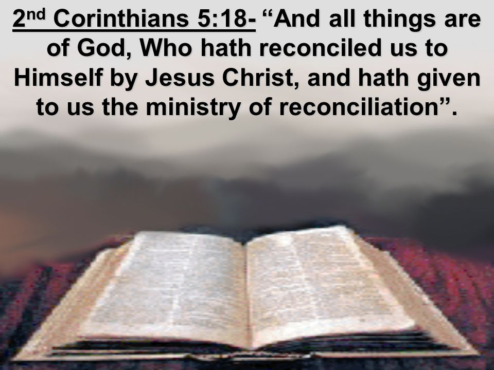 2 nd Corinthians 5:18- And all things are of God, Who hath reconciled us to Himself by Jesus Christ, and hath given to us the ministry of reconciliation .