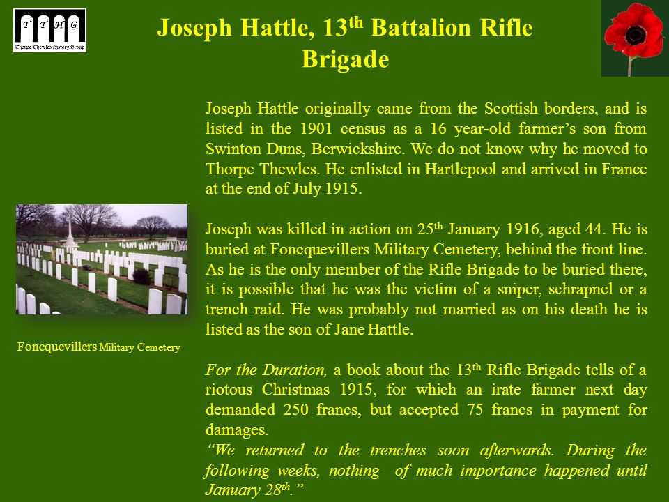 Joseph Hattle, 13 th Battalion Rifle Brigade Joseph Hattle originally came from the Scottish borders, and is listed in the 1901 census as a 16 year-old farmer's son from Swinton Duns, Berwickshire.