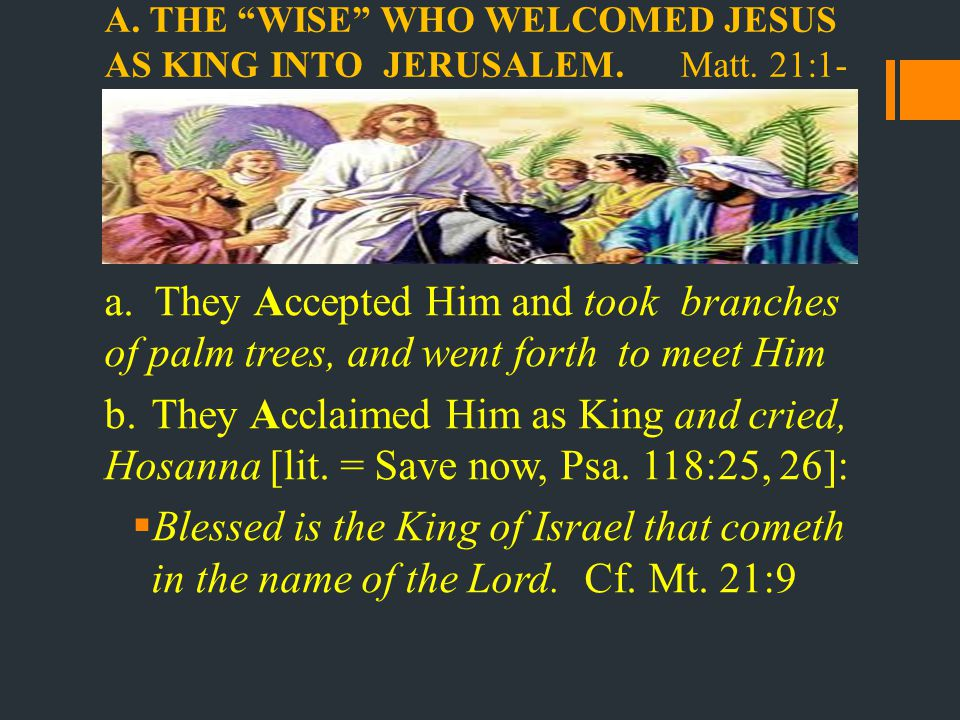 A.THE WISE WHO WELCOMED JESUS AS KING INTO JERUSALEM.Matt.