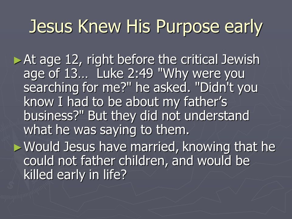 Jesus Knew His Purpose early ► At age 12, right before the critical Jewish age of 13… Luke 2:49 Why were you searching for me he asked.