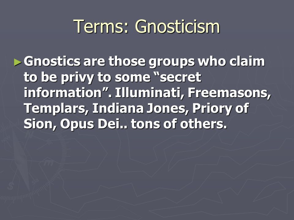 Terms: Gnosticism ► Gnostics are those groups who claim to be privy to some secret information .