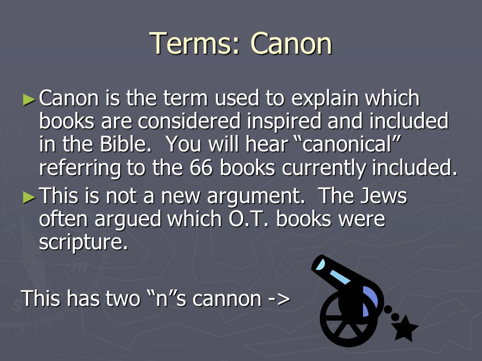 Terms: Canon ► Canon is the term used to explain which books are considered inspired and included in the Bible.