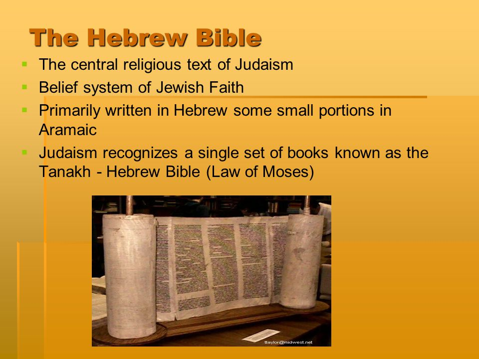 The Hebrew Bible   The central religious text of Judaism   Belief system of Jewish Faith   Primarily written in Hebrew some small portions in Aramaic   Judaism recognizes a single set of books known as the Tanakh - Hebrew Bible (Law of Moses)