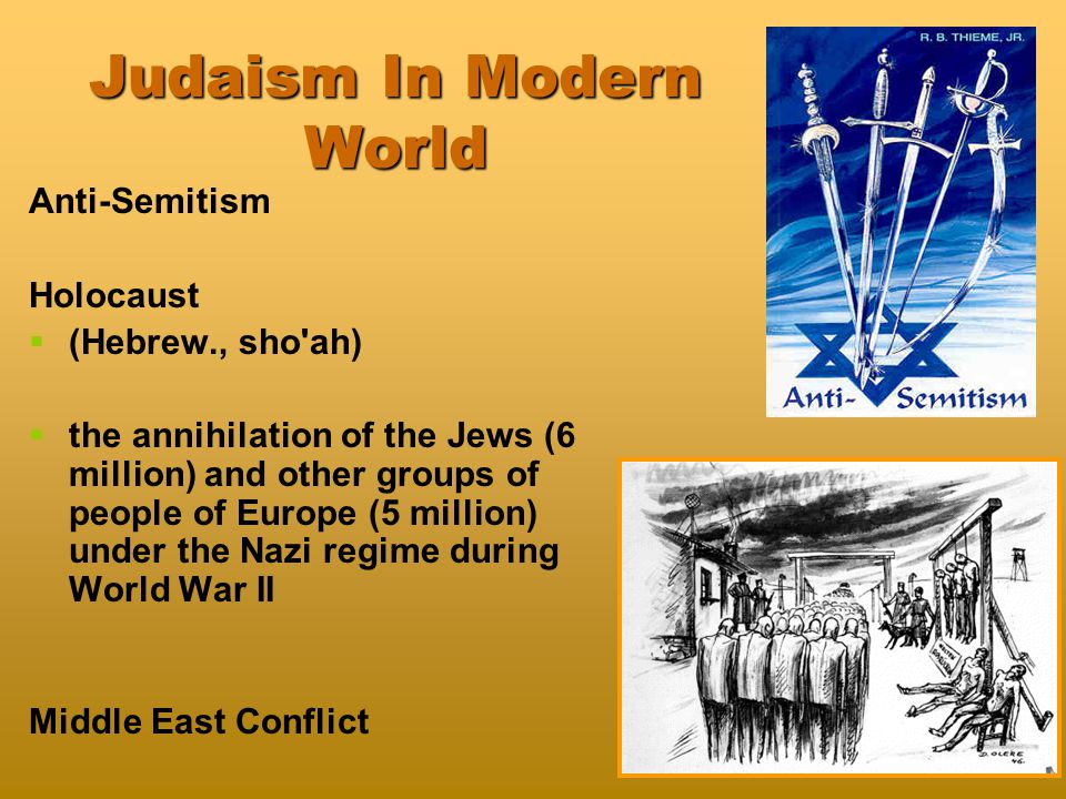 Judaism In Modern World Anti-Semitism Holocaust   (Hebrew., sho ah)   the annihilation of the Jews (6 million) and other groups of people of Europe (5 million) under the Nazi regime during World War II Middle East Conflict