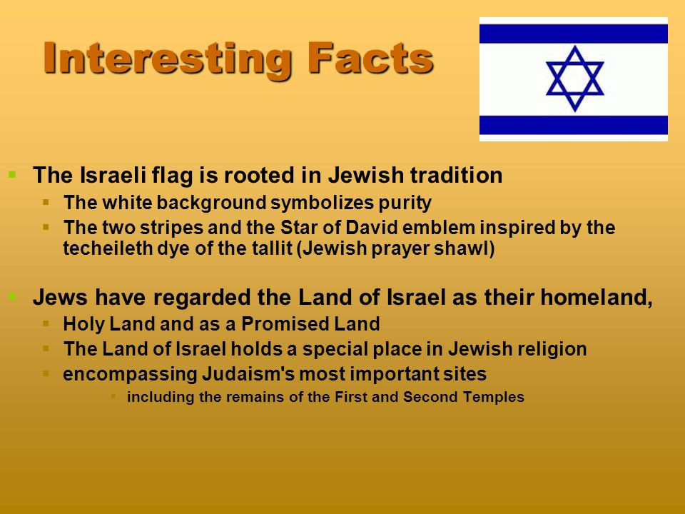 Interesting Facts   The Israeli flag is rooted in Jewish tradition   The white background symbolizes purity   The two stripes and the Star of David emblem inspired by the techeileth dye of the tallit (Jewish prayer shawl)   Jews have regarded the Land of Israel as their homeland,   Holy Land and as a Promised Land   The Land of Israel holds a special place in Jewish religion   encompassing Judaism s most important sites   including the remains of the First and Second Temples