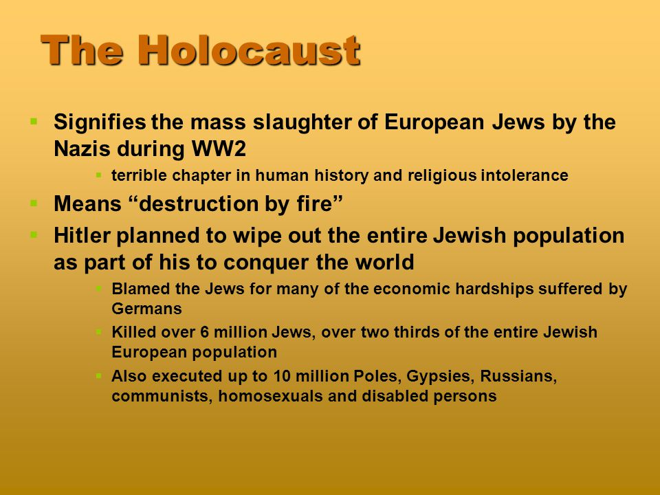 The Holocaust   Signifies the mass slaughter of European Jews by the Nazis during WW2   terrible chapter in human history and religious intolerance   Means destruction by fire   Hitler planned to wipe out the entire Jewish population as part of his to conquer the world   Blamed the Jews for many of the economic hardships suffered by Germans   Killed over 6 million Jews, over two thirds of the entire Jewish European population   Also executed up to 10 million Poles, Gypsies, Russians, communists, homosexuals and disabled persons