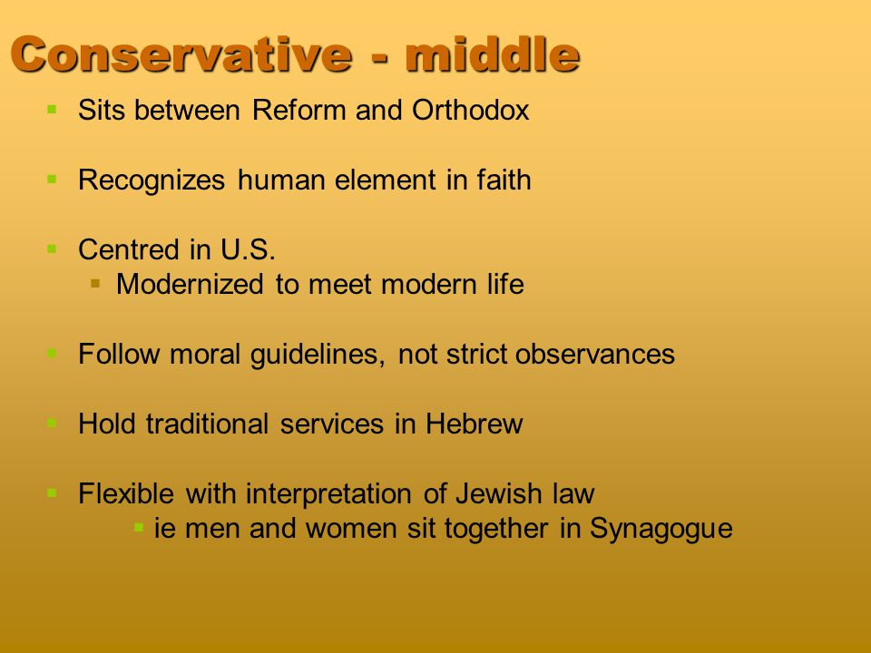 Reconstructionist - middle   Modern American-based Jewish movement   Blend tradition with change   Youngest and fastest growing segment of Jewish population   Views Judaism as a progressively evolving civilization   an evolving faith changing over time   Holds that contemporary Western secular morality has precedence over Jewish law and theology   Torah is God's law is a work in progress   Try to make Judaism more meaningful today