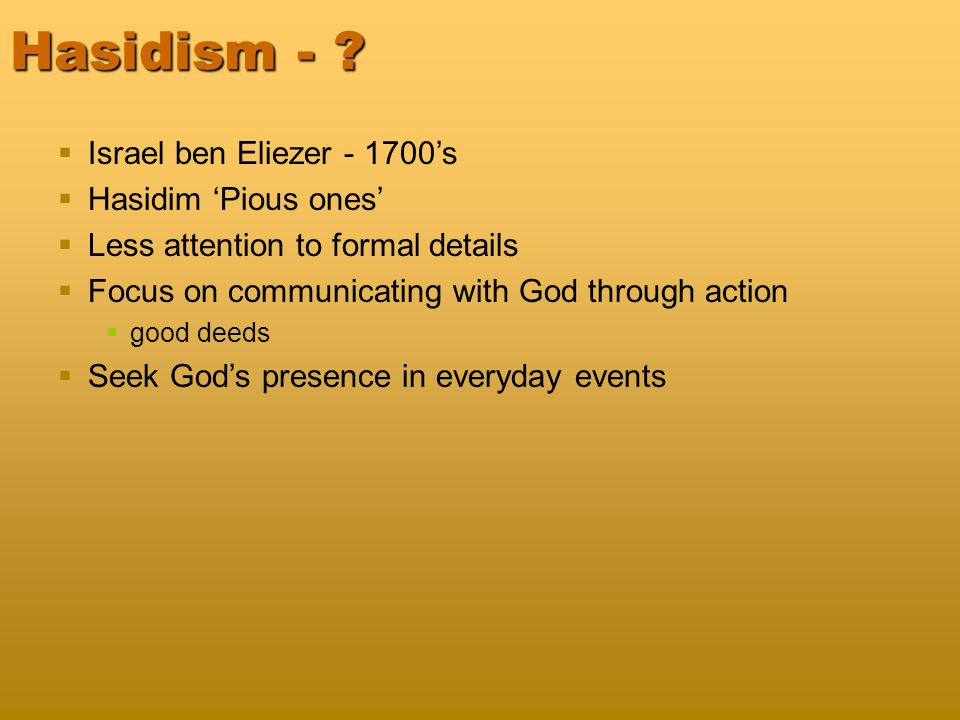 Hasidism - ?  Israel ben Eliezer - 1700's  Hasidim 'Pious ones'  Less attention to formal details  Focus on communicating with God through action