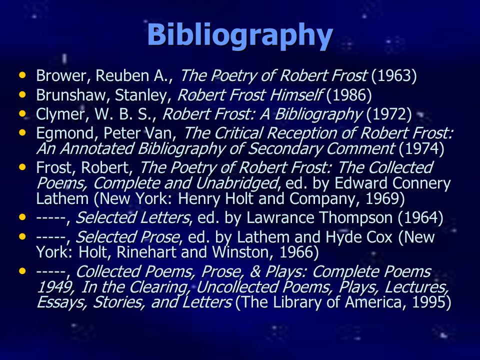 Gerber, Philip L., Robert Frost (1966) Gerber, Philip L., Robert Frost (1966) -----, ed., Critical Essays on Robert Frost (1982) -----, ed., Critical Essays on Robert Frost (1982) Hall, D., Robert Frost: Contours of Belief (1980) Hall, D., Robert Frost: Contours of Belief (1980) Katz, S.L., Elinor Frost (1988) Katz, S.L., Elinor Frost (1988) Lathem, E.C., ed., Robert Frost s Poetry and Prose (1984) Lathem, E.C., ed., Robert Frost s Poetry and Prose (1984) Lentricchia, Frank, and Lentricchia, Melissa Christian, Robert Frost: A Bibliography, 1913-1974 (1976) Lentricchia, Frank, and Lentricchia, Melissa Christian, Robert Frost: A Bibliography, 1913-1974 (1976) Marcus, Mordecai, The Poems of Robert Frost: An Explication (Boston: G.K.