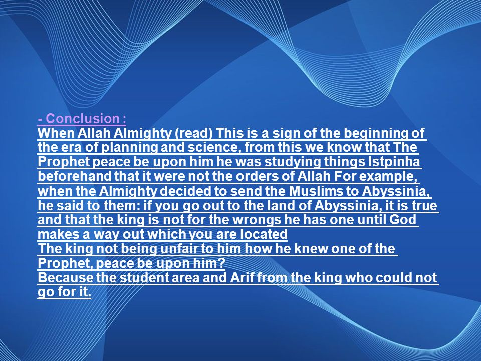 - Conclusion : When Allah Almighty (read) This is a sign of the beginning of the era of planning and science, from this we know that The Prophet peace be upon him he was studying things Istpinha beforehand that it were not the orders of Allah For example, when the Almighty decided to send the Muslims to Abyssinia, he said to them: if you go out to the land of Abyssinia, it is true and that the king is not for the wrongs he has one until God makes a way out which you are located The king not being unfair to him how he knew one of the Prophet, peace be upon him.