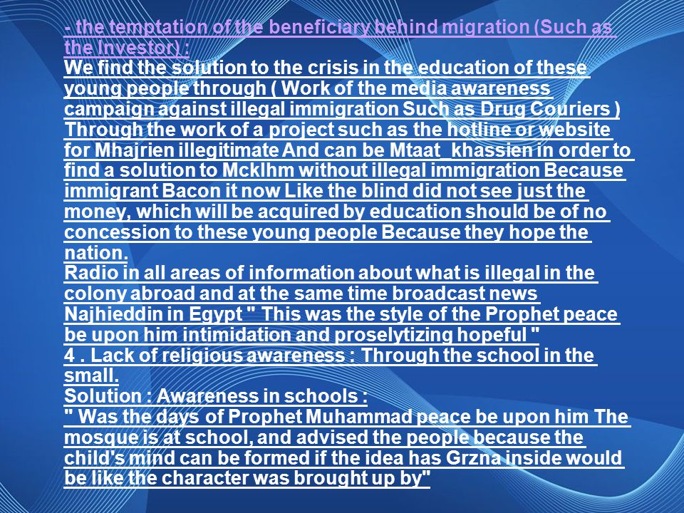 - the temptation of the beneficiary behind migration (Such as the Investor) : We find the solution to the crisis in the education of these young people through ( Work of the media awareness campaign against illegal immigration Such as Drug Couriers ) Through the work of a project such as the hotline or website for Mhajrien illegitimate And can be Mtaat_khassien in order to find a solution to Mcklhm without illegal immigration Because immigrant Bacon it now Like the blind did not see just the money, which will be acquired by education should be of no concession to these young people Because they hope the nation.