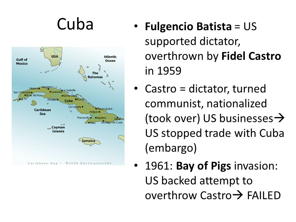 Cuba Fulgencio Batista = US supported dictator, overthrown by Fidel Castro in 1959 Castro = dictator, turned communist, nationalized (took over) US businesses  US stopped trade with Cuba (embargo) 1961: Bay of Pigs invasion: US backed attempt to overthrow Castro  FAILED