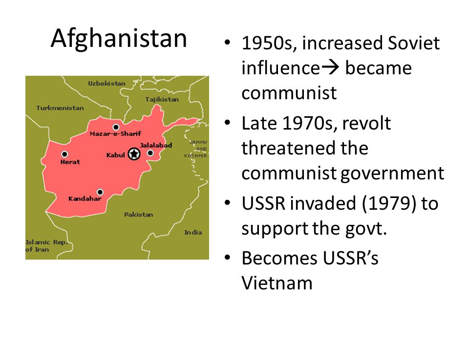 Afghanistan 1950s, increased Soviet influence  became communist Late 1970s, revolt threatened the communist government USSR invaded (1979) to support the govt.