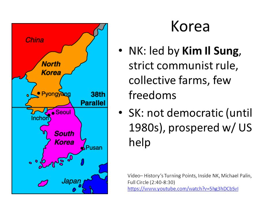 Korea NK: led by Kim Il Sung, strict communist rule, collective farms, few freedoms SK: not democratic (until 1980s), prospered w/ US help Video– History's Turning Points, Inside NK, Michael Palin, Full Circle (2:40-8:30)   v=5hg3hDCbSvI   v=5hg3hDCbSvI
