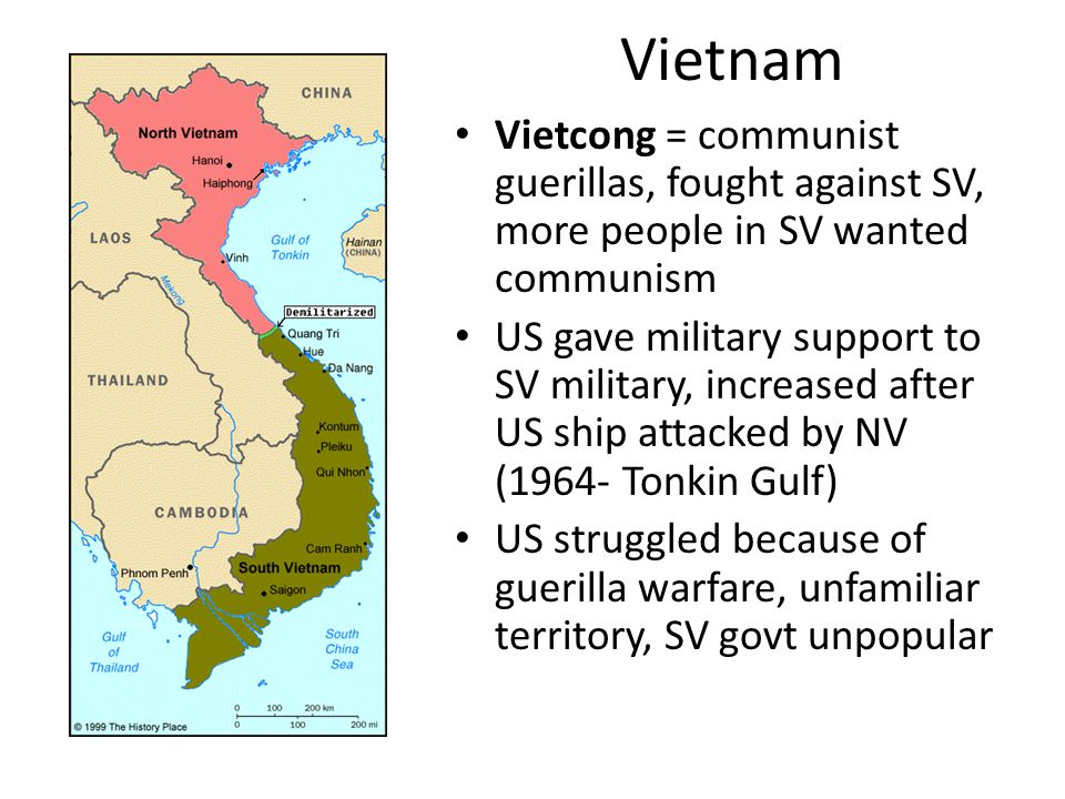 Vietnam Vietcong = communist guerillas, fought against SV, more people in SV wanted communism US gave military support to SV military, increased after US ship attacked by NV (1964- Tonkin Gulf) US struggled because of guerilla warfare, unfamiliar territory, SV govt unpopular