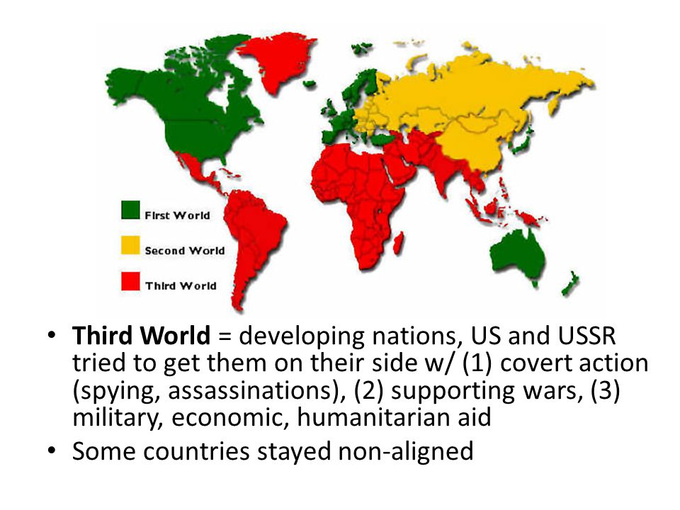 Third World = developing nations, US and USSR tried to get them on their side w/ (1) covert action (spying, assassinations), (2) supporting wars, (3) military, economic, humanitarian aid Some countries stayed non-aligned
