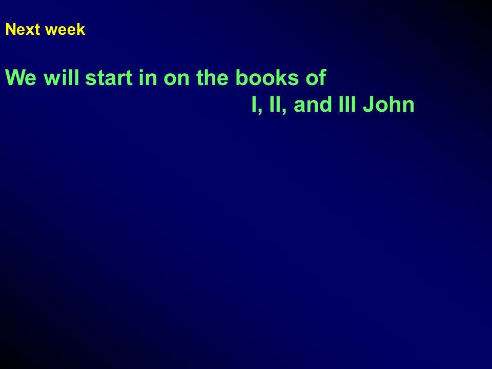 Next week We will start in on the books of I, II, and III John