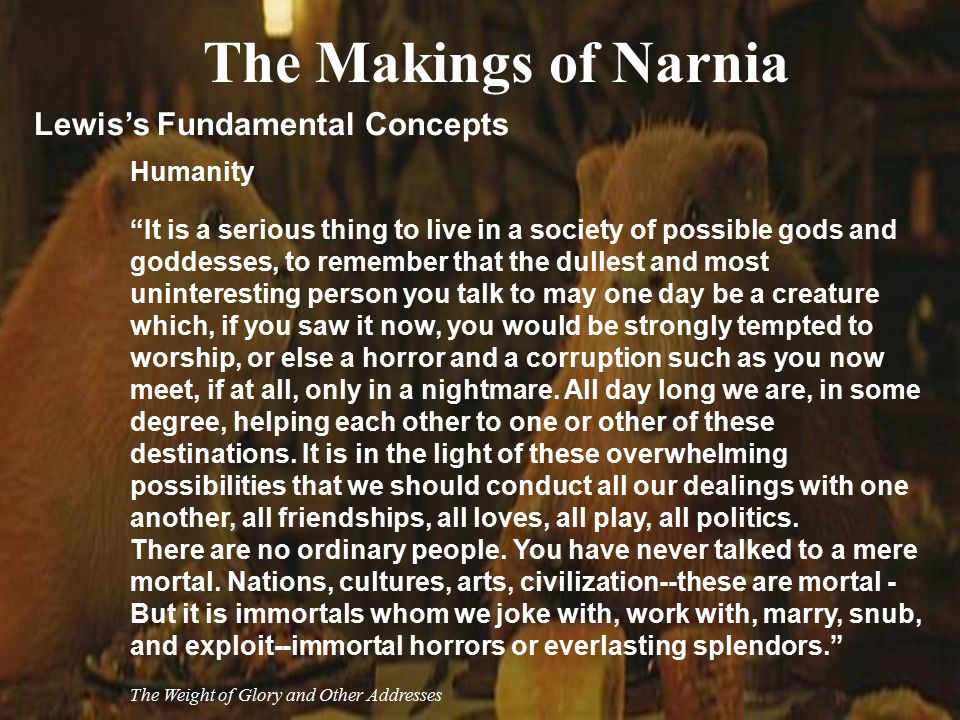 """24 The Makings of Narnia Lewis's Fundamental Concepts Humanity """"It is a serious thing to live in a society of possible gods and goddesses, to remember"""
